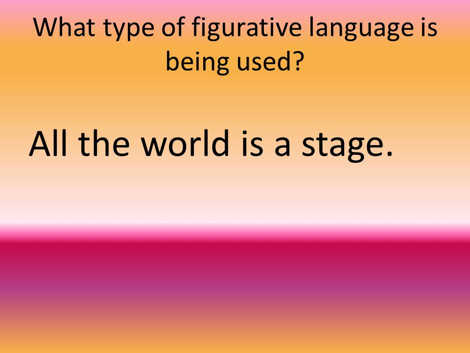 What type of figurative language is being used All the world is a stage.