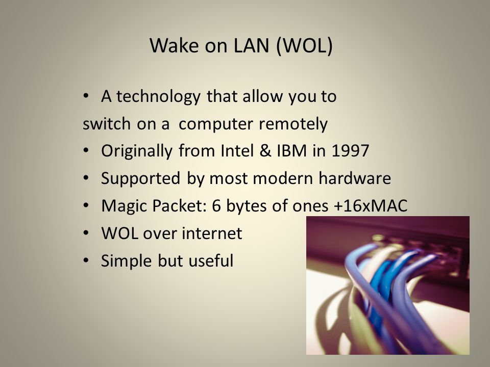 Wake on LAN (WOL) A technology that allow you to switch on a computer remotely Originally from Intel & IBM in 1997 Supported by most modern hardware Magic Packet: 6 bytes of ones +16xMAC WOL over internet Simple but useful