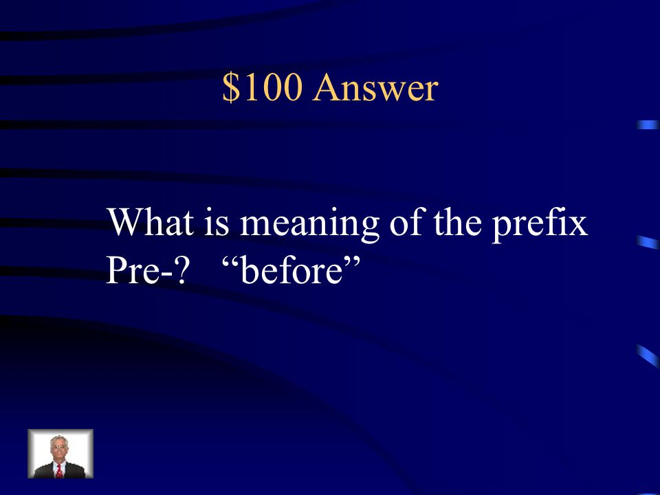 $100 Question Prefix The prefix pre- adds the meaning __________ to a word. a. before b. under c. again d. not