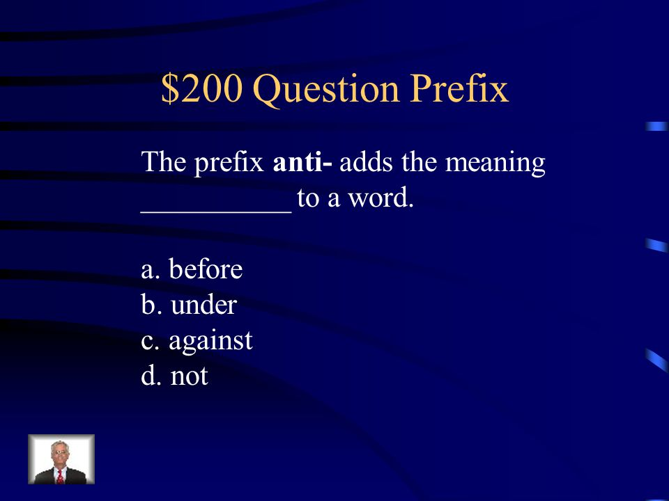 $200 Question Prefix The prefix anti- adds the meaning __________ to a word.