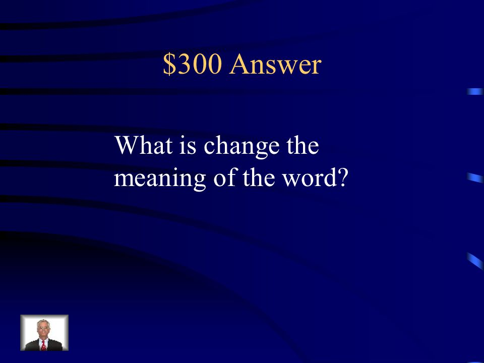 $300 Question Prefixes and suffixes do this to words.
