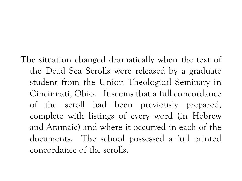 The situation changed dramatically when the text of the Dead Sea Scrolls were released by a graduate student from the Union Theological Seminary in Ci