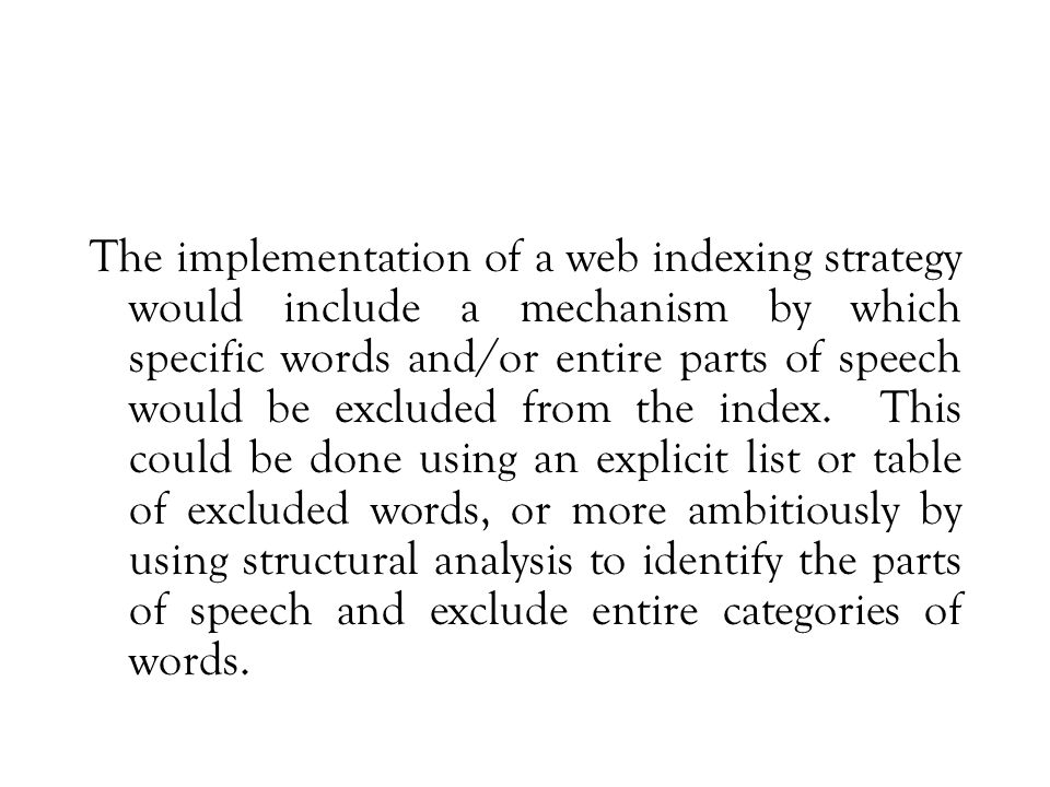 The implementation of a web indexing strategy would include a mechanism by which specific words and/or entire parts of speech would be excluded from the index.