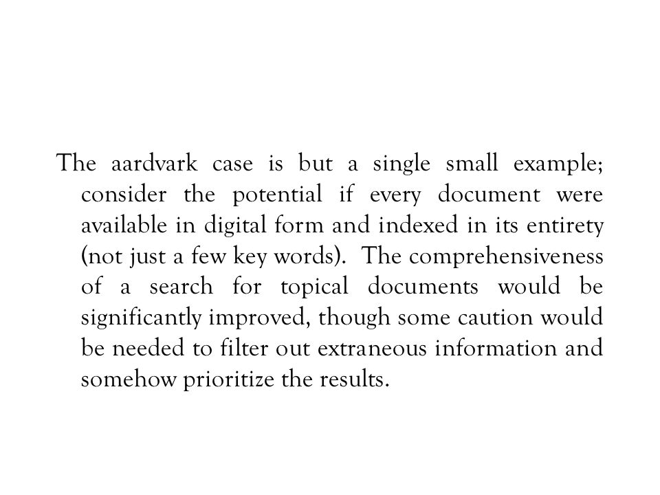 The aardvark case is but a single small example; consider the potential if every document were available in digital form and indexed in its entirety (not just a few key words).
