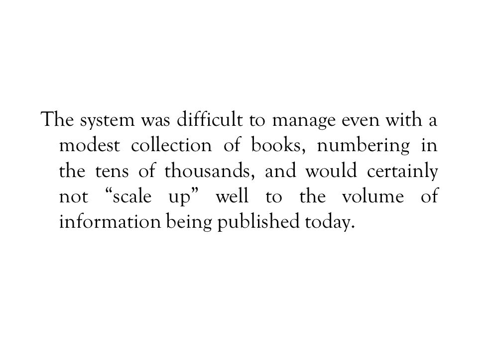 The system was difficult to manage even with a modest collection of books, numbering in the tens of thousands, and would certainly not scale up well to the volume of information being published today.