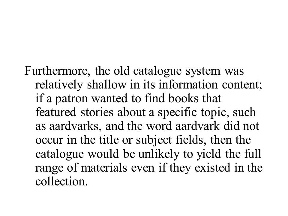 Furthermore, the old catalogue system was relatively shallow in its information content; if a patron wanted to find books that featured stories about