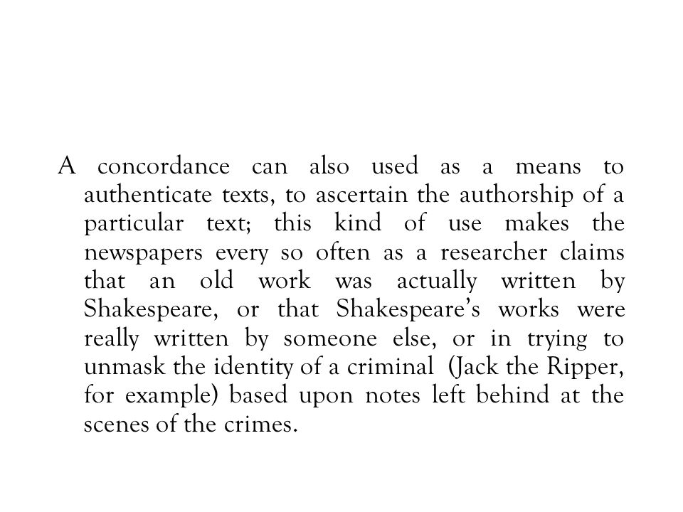 A concordance can also used as a means to authenticate texts, to ascertain the authorship of a particular text; this kind of use makes the newspapers