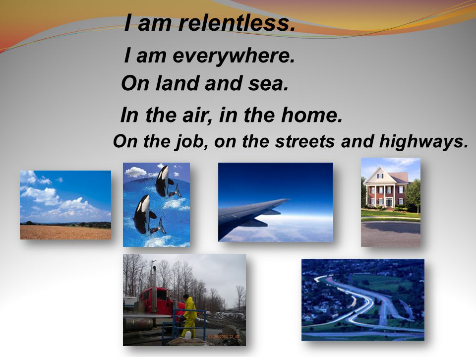 I am relentless. On land and sea. I am everywhere.
