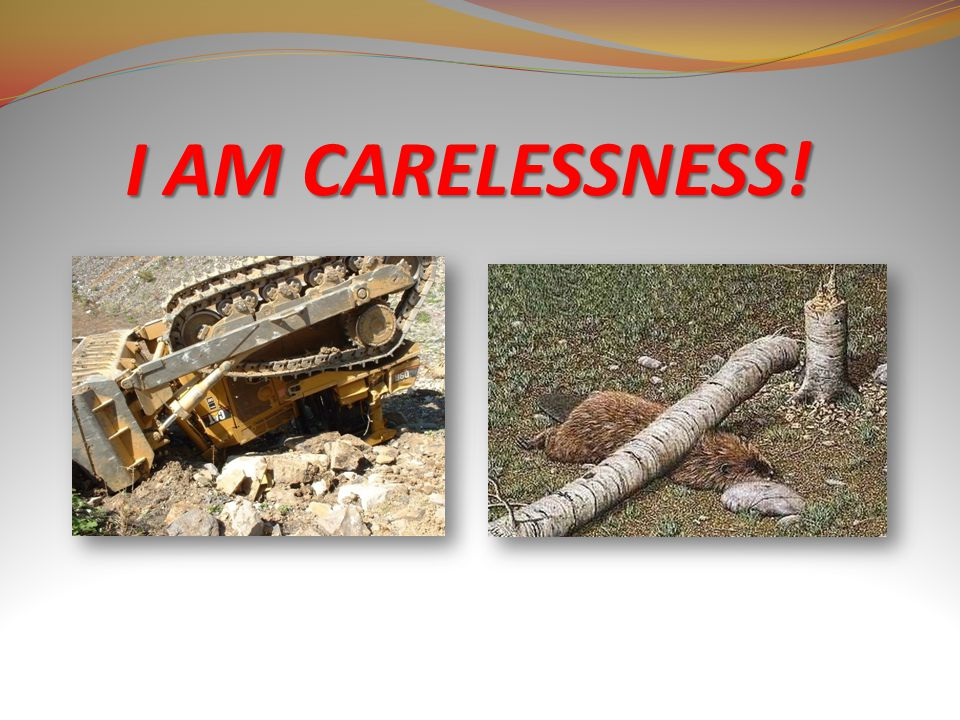 I AM CARELESSNESS!