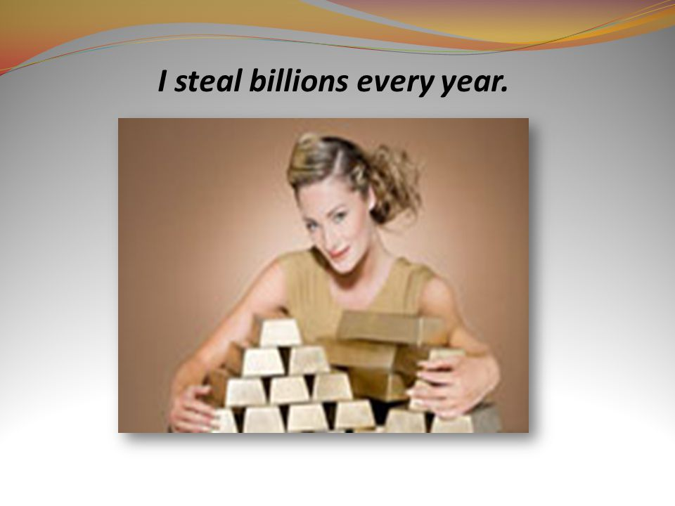 I steal billions every year.