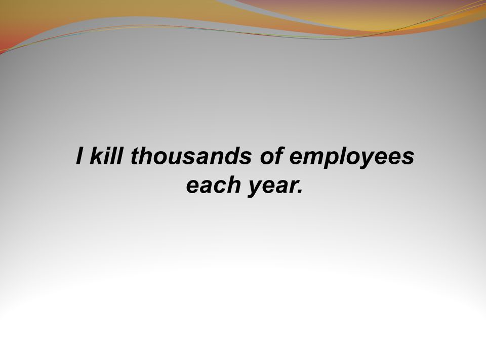 I kill thousands of employees each year.