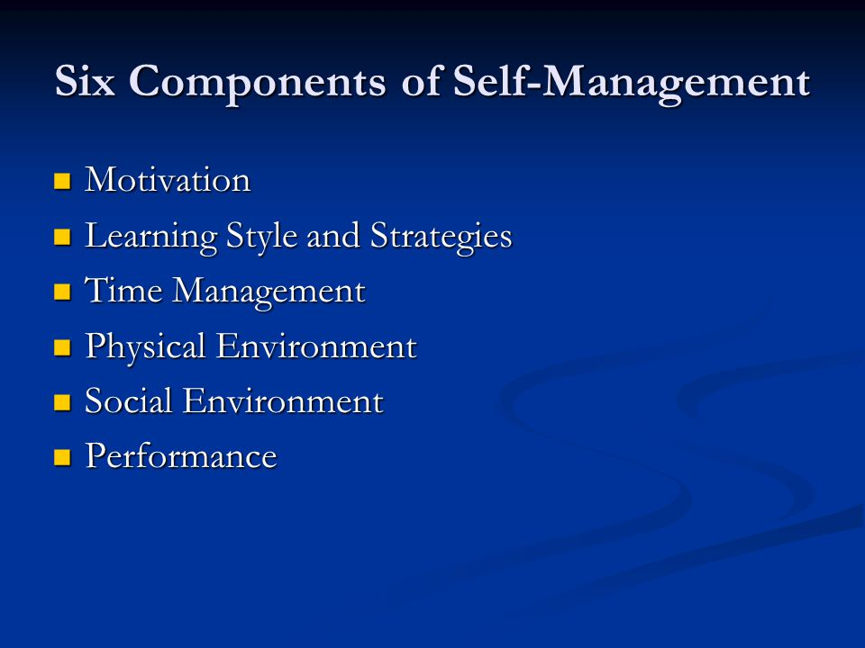 Six Components of Self-Management Motivation Motivation Learning Style and Strategies Learning Style and Strategies Time Management Time Management Physical Environment Physical Environment Social Environment Social Environment Performance Performance
