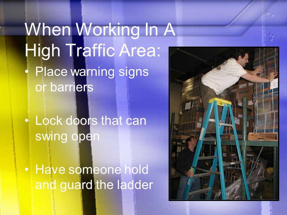When Working In A High Traffic Area: Place warning signs or barriers Lock doors that can swing open Have someone hold and guard the ladder
