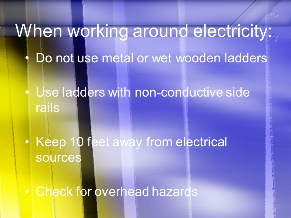When working around electricity: Do not use metal or wet wooden ladders Use ladders with non-conductive side rails Keep 10 feet away from electrical s
