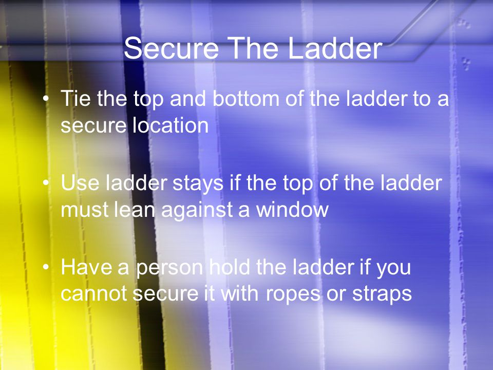 Secure The Ladder Tie the top and bottom of the ladder to a secure location Use ladder stays if the top of the ladder must lean against a window Have