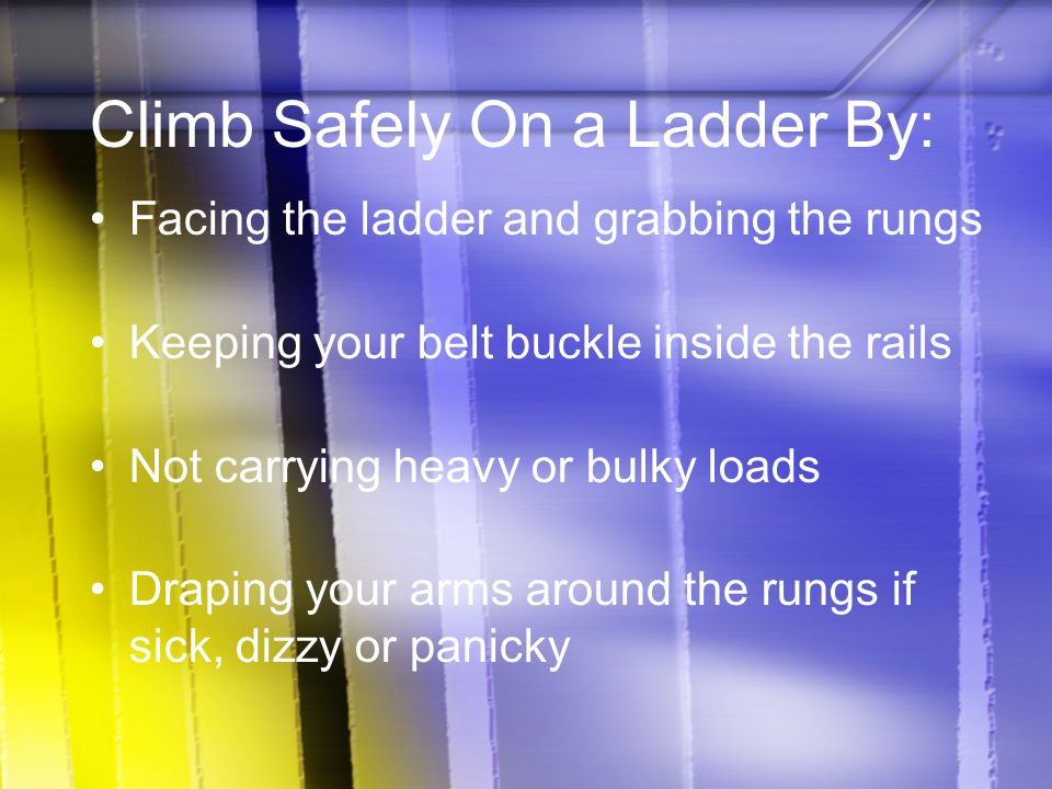 Climb Safely On a Ladder By: Facing the ladder and grabbing the rungs Keeping your belt buckle inside the rails Not carrying heavy or bulky loads Drap