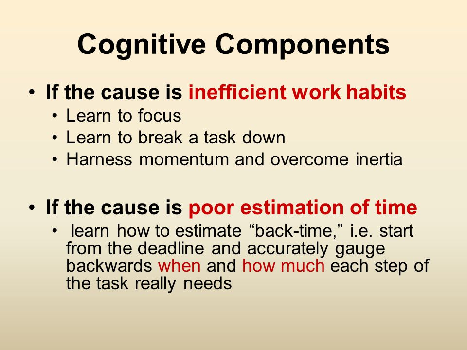 Cognitive Components If the cause is inefficient work habits Learn to focus Learn to break a task down Harness momentum and overcome inertia If the cause is poor estimation of time learn how to estimate back-time, i.e.