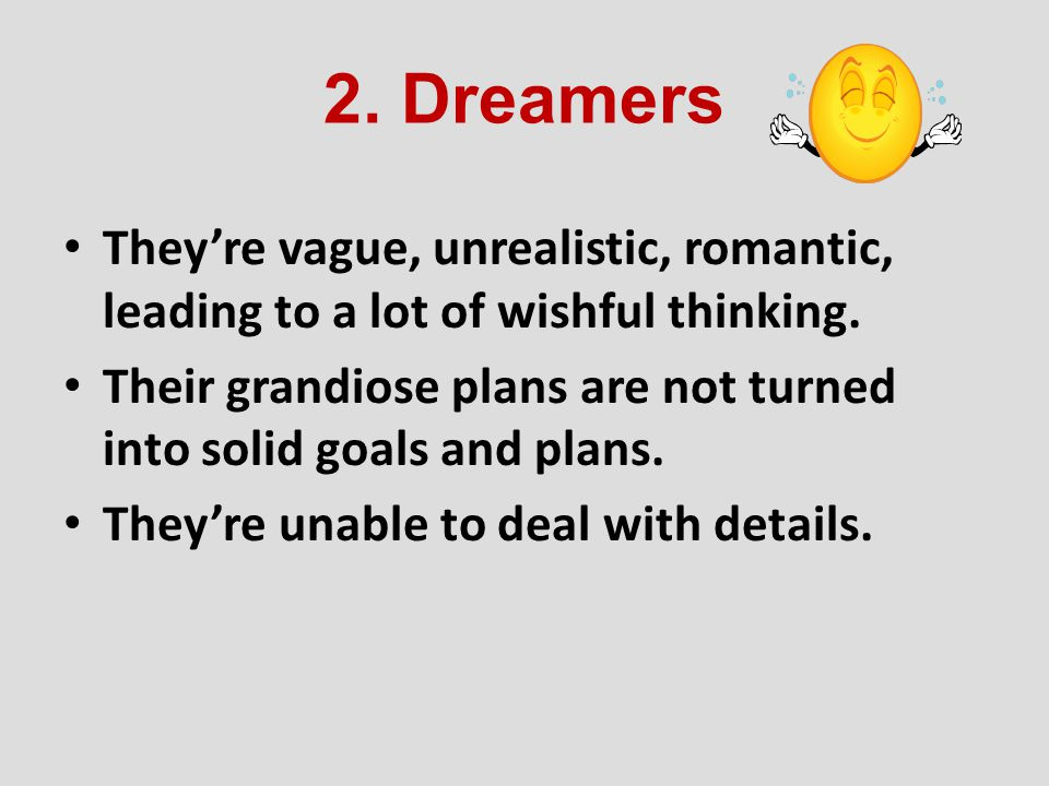 2. Dreamers They're vague, unrealistic, romantic, leading to a lot of wishful thinking.