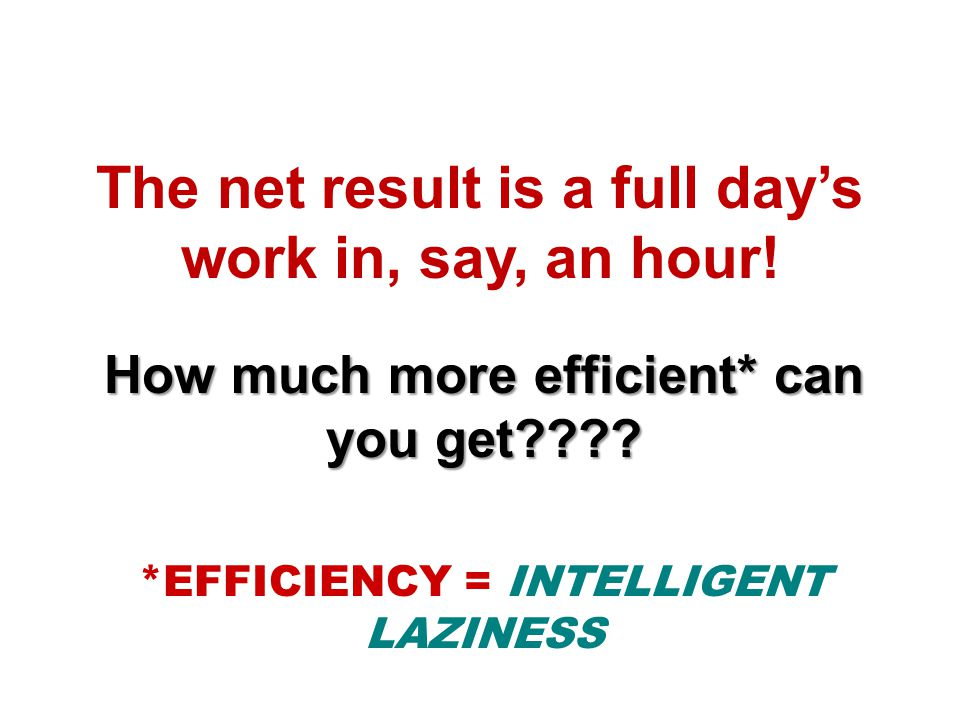 The net result is a full day's work in, say, an hour.