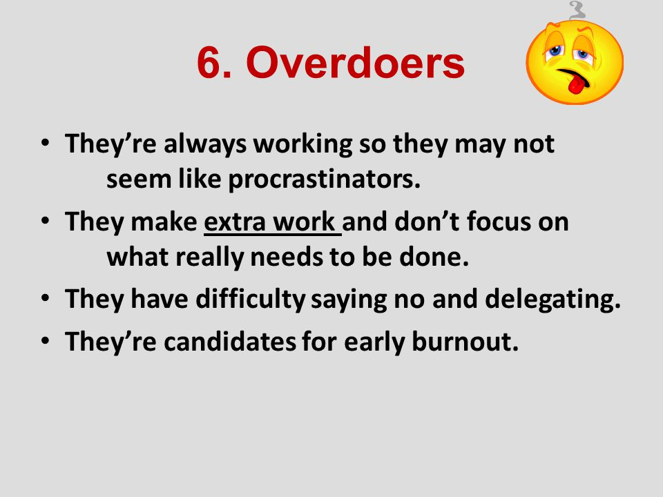 6. Overdoers They're always working so they may not seem like procrastinators.