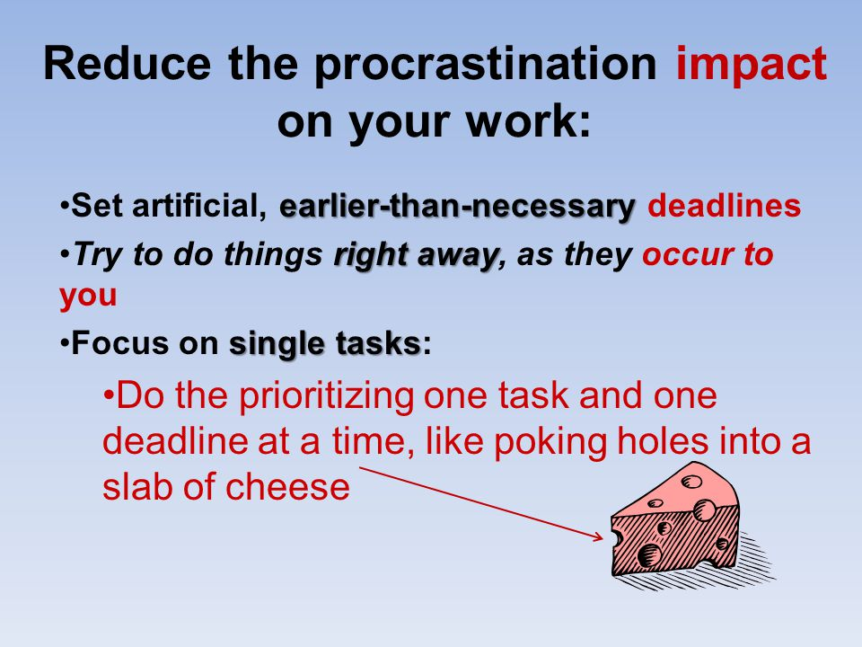 Reduce the procrastination impact on your work: earlier-than-necessarySet artificial, earlier-than-necessary deadlines right awayTry to do things righ