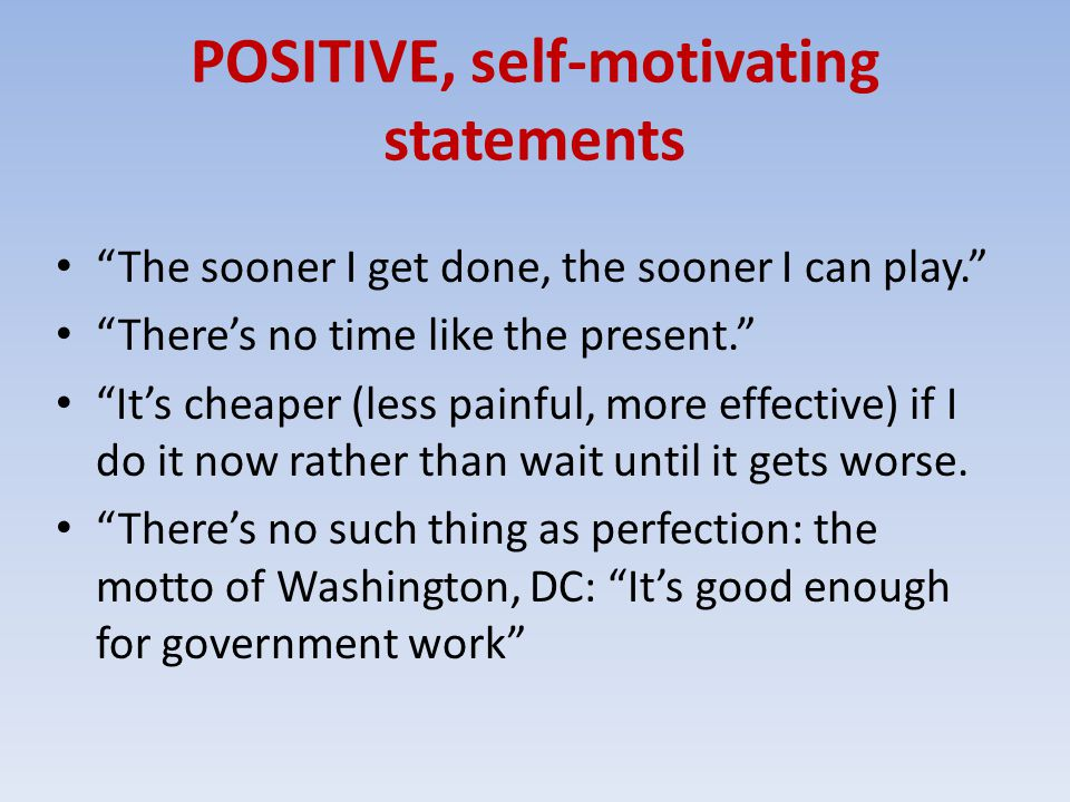 POSITIVE, self-motivating statements The sooner I get done, the sooner I can play. There's no time like the present. It's cheaper (less painful, more effective) if I do it now rather than wait until it gets worse.