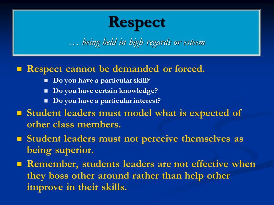 Respect … being held in high regards or esteem Respect cannot be demanded or forced. Do you have a particular skill? Do you have certain knowledge? Do