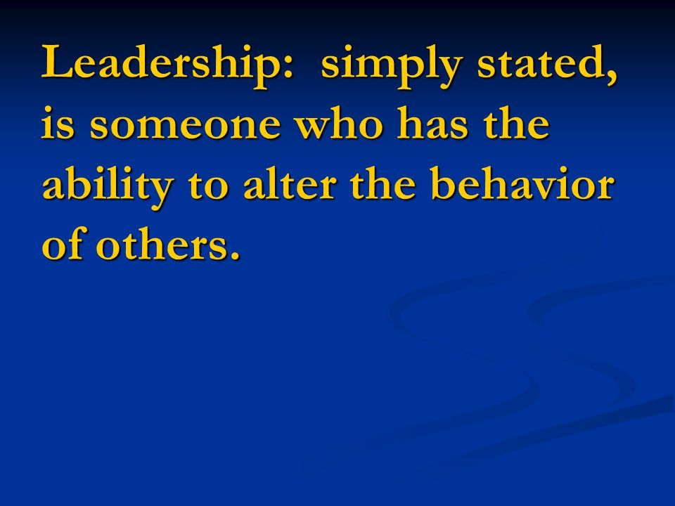 Leadership: simply stated, is someone who has the ability to alter the behavior of others.