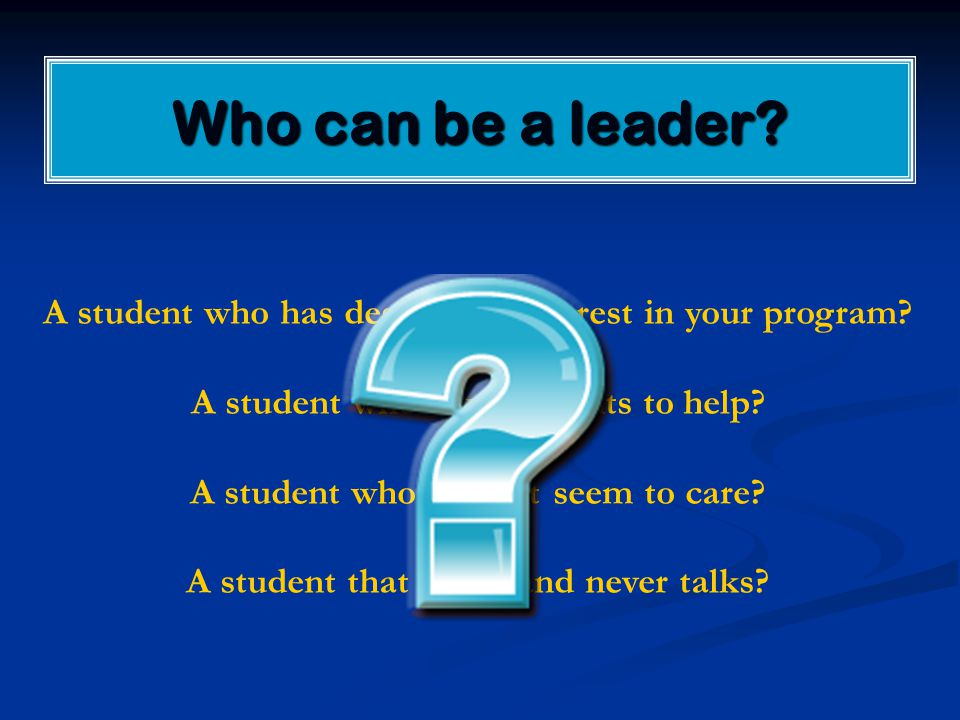 Who can be a leader? A student who has desire and interest in your program? A student who always wants to help? A student who doesn't seem to care? A