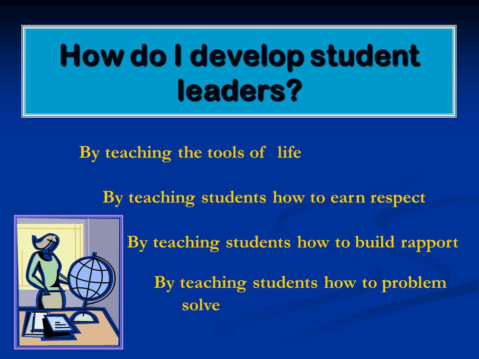 How do I develop student leaders? By teaching the tools of life By teaching students how to earn respect By teaching students how to build rapport By
