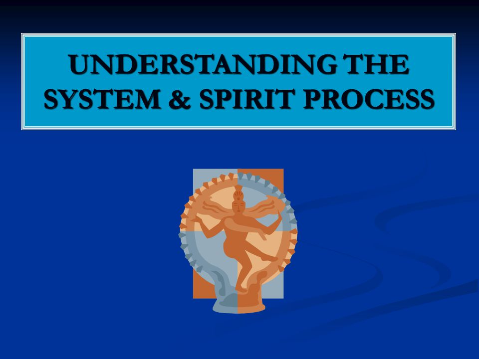 UNDERSTANDING THE SYSTEM & SPIRIT PROCESS