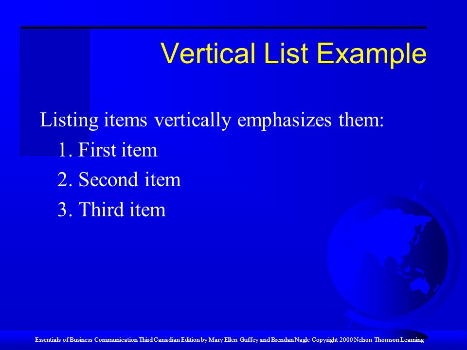 Essentials of Business Communication Third Canadian Edition by Mary Ellen Guffey and Brendan Nagle Copyright 2000 Nelson Thomson Learning Vertical List Example Listing items vertically emphasizes them: 1.