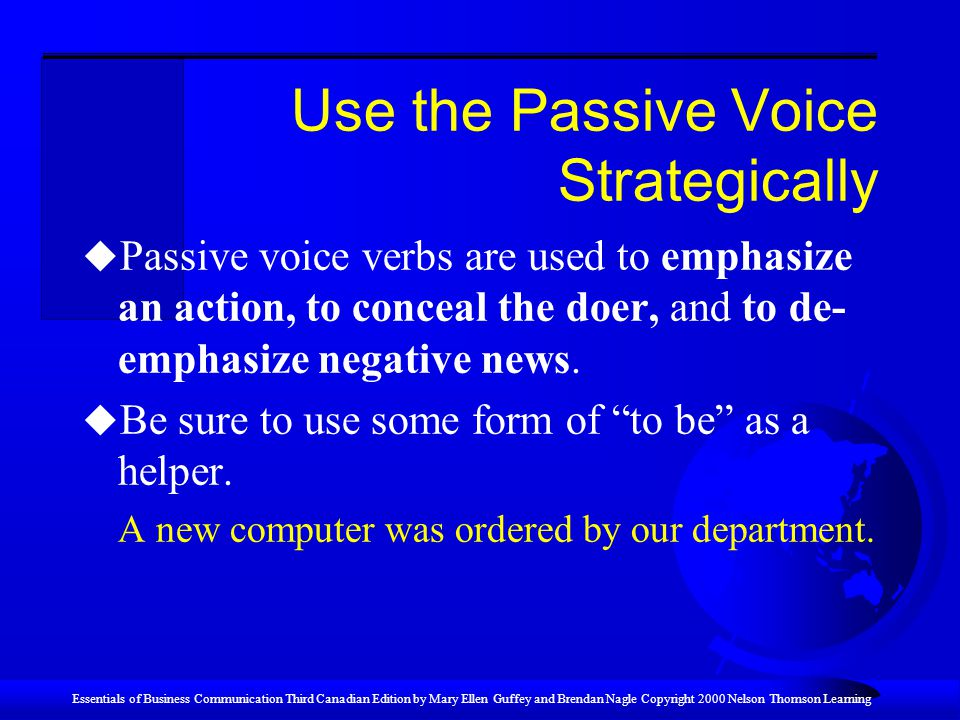 Essentials of Business Communication Third Canadian Edition by Mary Ellen Guffey and Brendan Nagle Copyright 2000 Nelson Thomson Learning Use the Passive Voice Strategically u Passive voice verbs are used to emphasize an action, to conceal the doer, and to de- emphasize negative news.