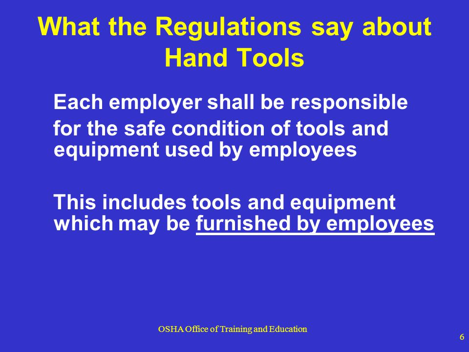OSHA Office of Training and Education 7 What the Regulations say about Hand Tools  Employers shall not issue or permit the use of unsafe hand tools  Wrenches, including adjustable, pipe, end, and socket wrenches shall not be used when jaws are sprung to the point that slippage occurs  Impact tools, such as drift pins, wedges, and chisels, shall be kept free of mushroomed heads  The wooden handles of tools shall be kept free of splinters or cracks and shall be kept tight in the tool