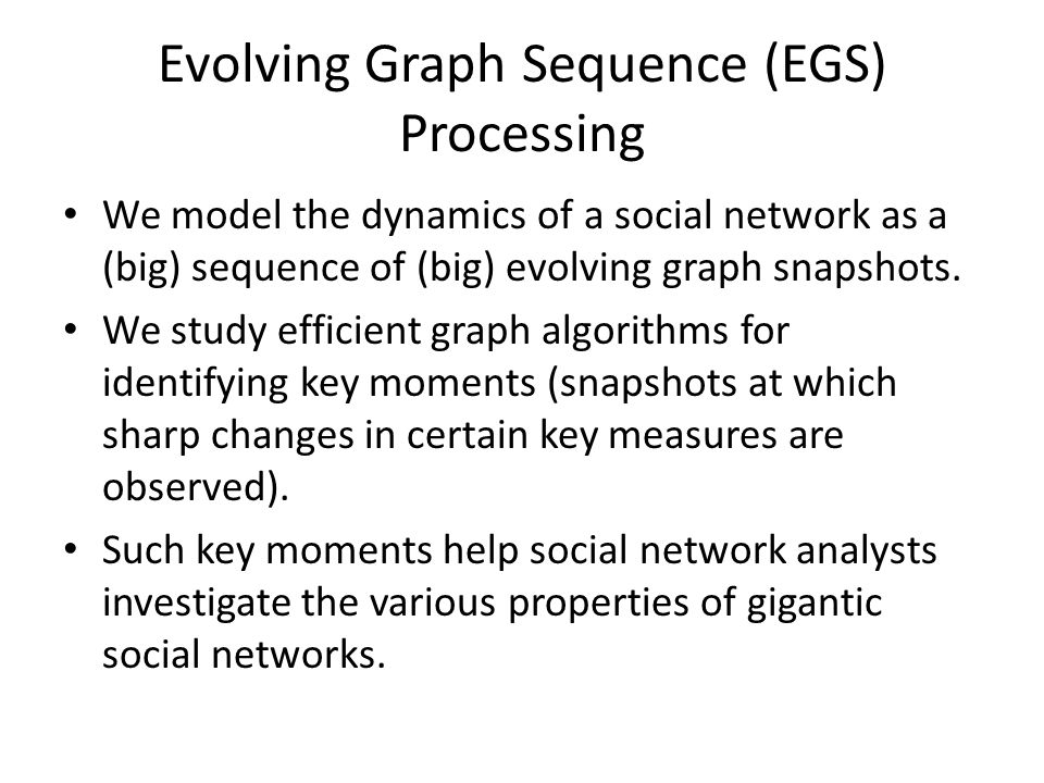 Evolving Graph Sequence (EGS) Processing We model the dynamics of a social network as a (big) sequence of (big) evolving graph snapshots.