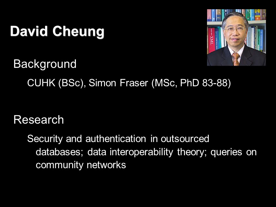 David Cheung Background CUHK (BSc), Simon Fraser (MSc, PhD 83-88) Research Security and authentication in outsourced databases; data interoperability theory; queries on community networks