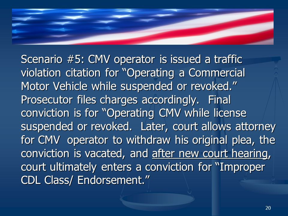 Scenario #5: CMV operator is issued a traffic violation citation for Operating a Commercial Motor Vehicle while suspended or revoked. Prosecutor files charges accordingly.