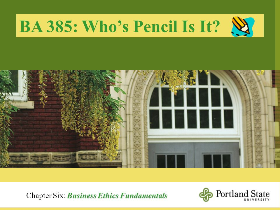 BA 385: Who's Pencil Is It? Business Ethics Fundamentals Chapter Six: Business Ethics Fundamentals