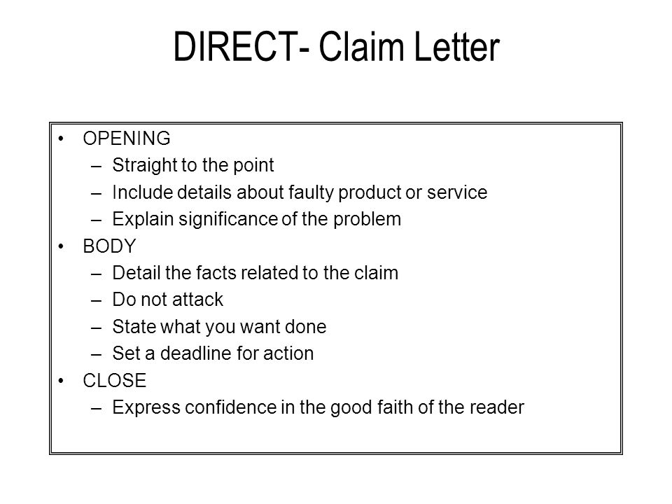 DIRECT- Claim Letter OPENING –Straight to the point –Include details about faulty product or service –Explain significance of the problem BODY –Detail the facts related to the claim –Do not attack –State what you want done –Set a deadline for action CLOSE –Express confidence in the good faith of the reader