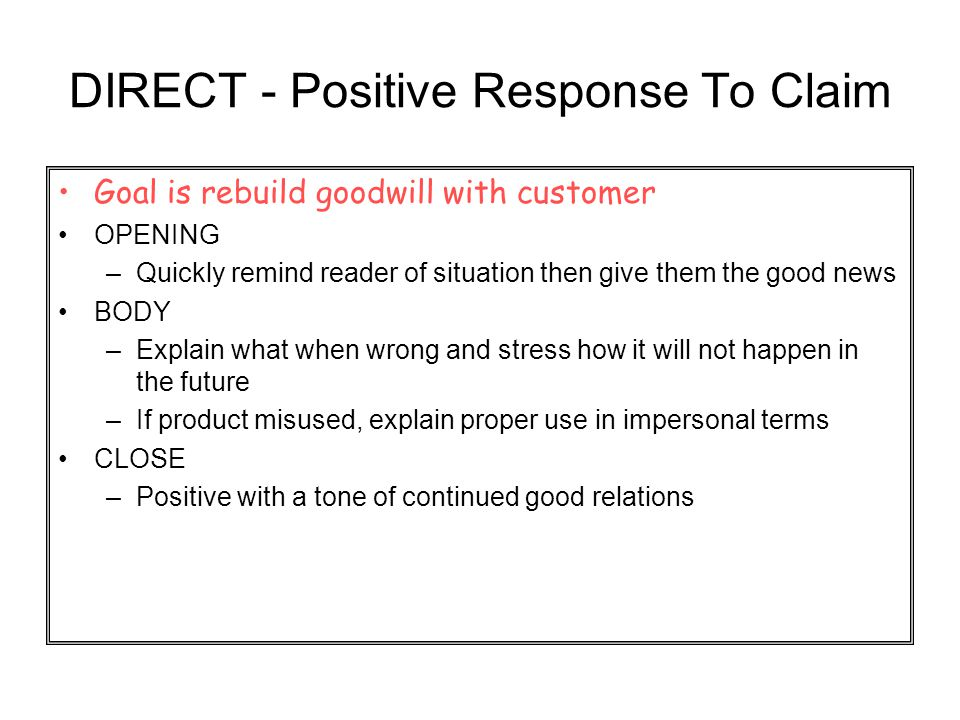 DIRECT - Positive Response To Claim Goal is rebuild goodwill with customer OPENING –Quickly remind reader of situation then give them the good news BO