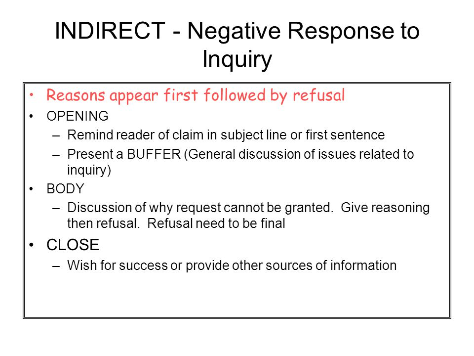 INDIRECT - Negative Response to Inquiry Reasons appear first followed by refusal OPENING –Remind reader of claim in subject line or first sentence –Pr