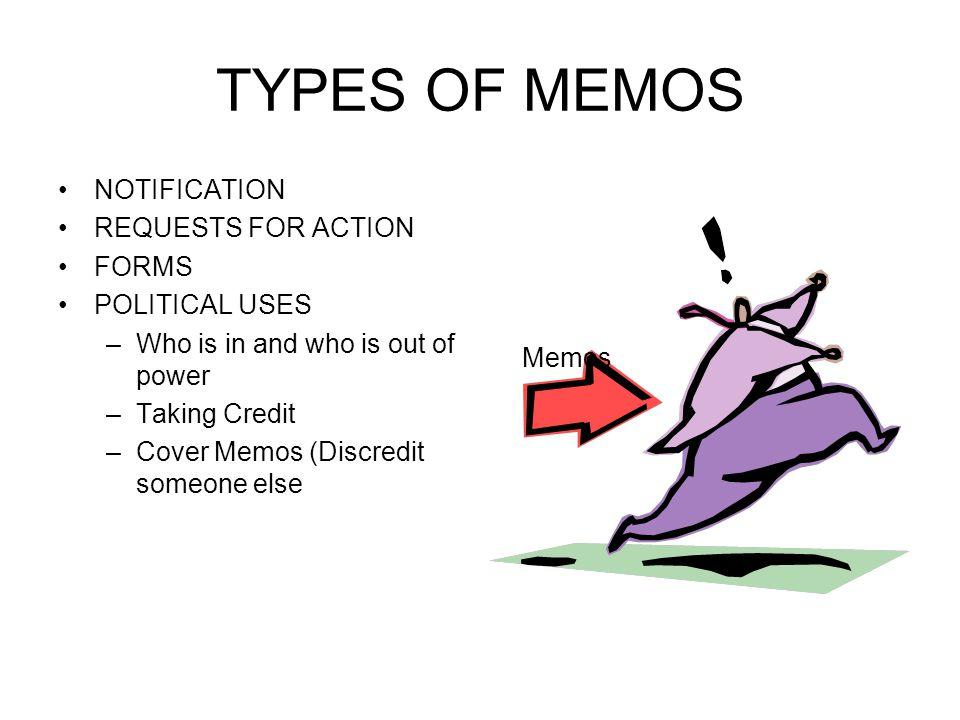 TYPES OF MEMOS NOTIFICATION REQUESTS FOR ACTION FORMS POLITICAL USES –Who is in and who is out of power –Taking Credit –Cover Memos (Discredit someone