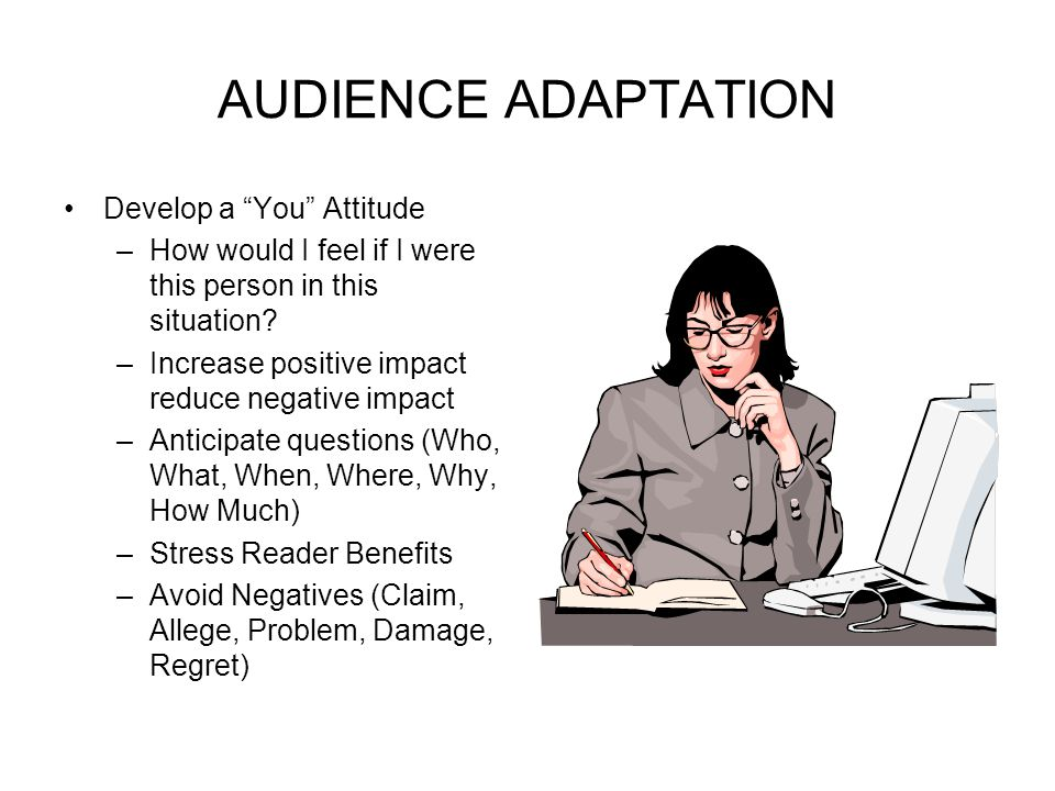 """AUDIENCE ADAPTATION Develop a """"You"""" Attitude –How would I feel if I were this person in this situation? –Increase positive impact reduce negative impa"""