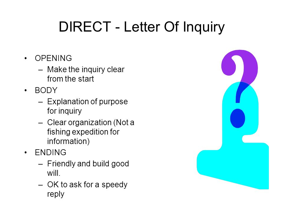 DIRECT-Favorable Response To Inquiry OPENING –Identify the request (Subject line or in lst sentence) –Make it clear the reader's request is being granted BODY –Respond to the request in order of importance or as stated in original request CLOSE –Continue to positive tone in the close