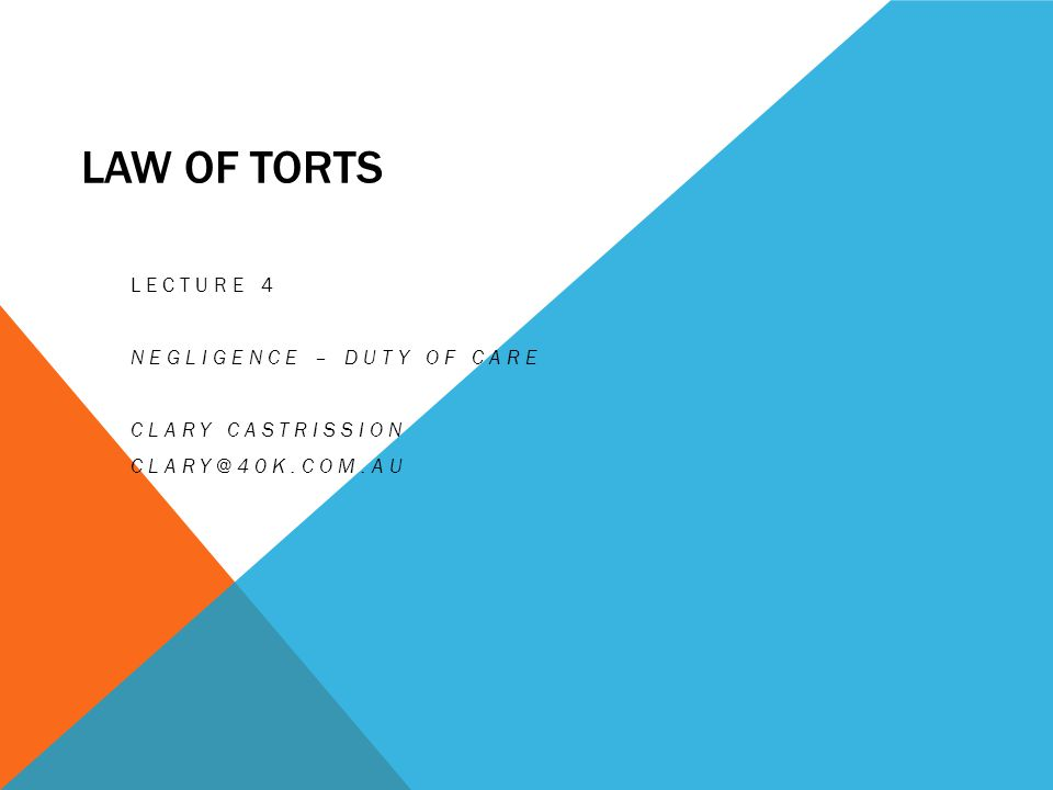 LAW OF TORTS LECTURE 4 NEGLIGENCE – DUTY OF CARE CLARY CASTRISSION CLARY@40K.COM.AU