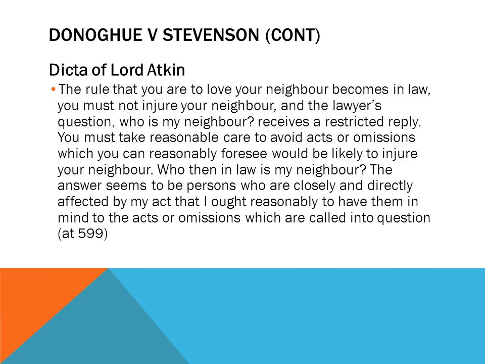 DONOGHUE V STEVENSON (CONT) Dicta of Lord Atkin The rule that you are to love your neighbour becomes in law, you must not injure your neighbour, and t