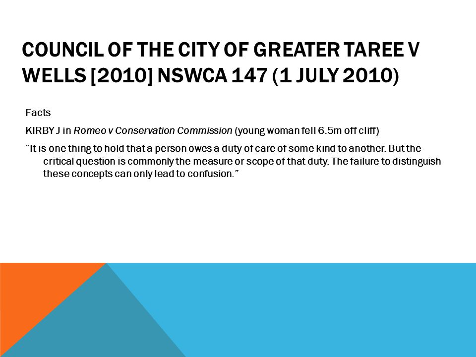 COUNCIL OF THE CITY OF GREATER TAREE V WELLS [2010] NSWCA 147 (1 JULY 2010) Facts KIRBY J in Romeo v Conservation Commission (young woman fell 6.5m of