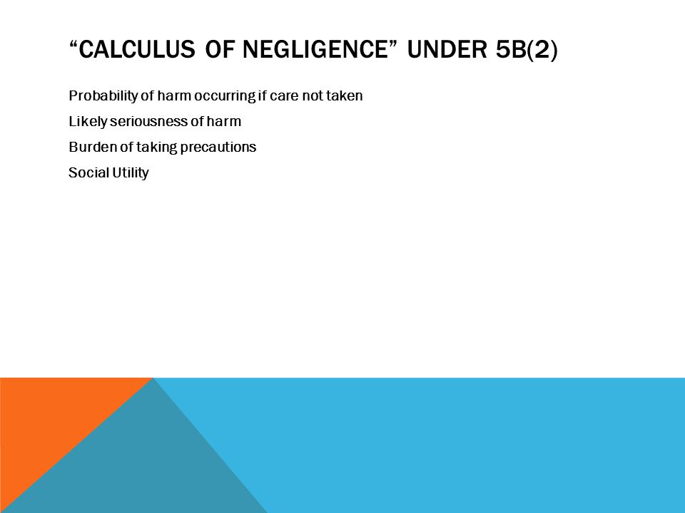 """""""CALCULUS OF NEGLIGENCE"""" UNDER 5B(2) Probability of harm occurring if care not taken Likely seriousness of harm Burden of taking precautions Social Ut"""