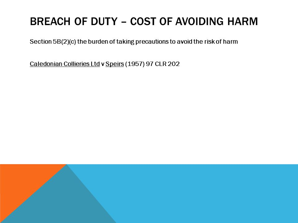 BREACH OF DUTY – COST OF AVOIDING HARM Section 5B(2)(c) the burden of taking precautions to avoid the risk of harm Caledonian Collieries Ltd v Speirs