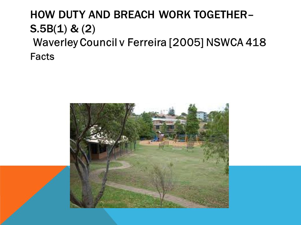 HOW DUTY AND BREACH WORK TOGETHER– S.5B(1) & (2) Waverley Council v Ferreira [2005] NSWCA 418 Facts